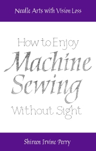 "Bookcover image: White background plus top banner in purple with white font stating, ""Needle Arts with Vision Loss"". Followed with ""How to Enjoy"" in black running stitches. ""Machine Sewing"" in black satin stitch. ""Without Sight"" in black running stitches.  Bottom banner in purple with white font stating, ""Shireen Irvine Perry""."